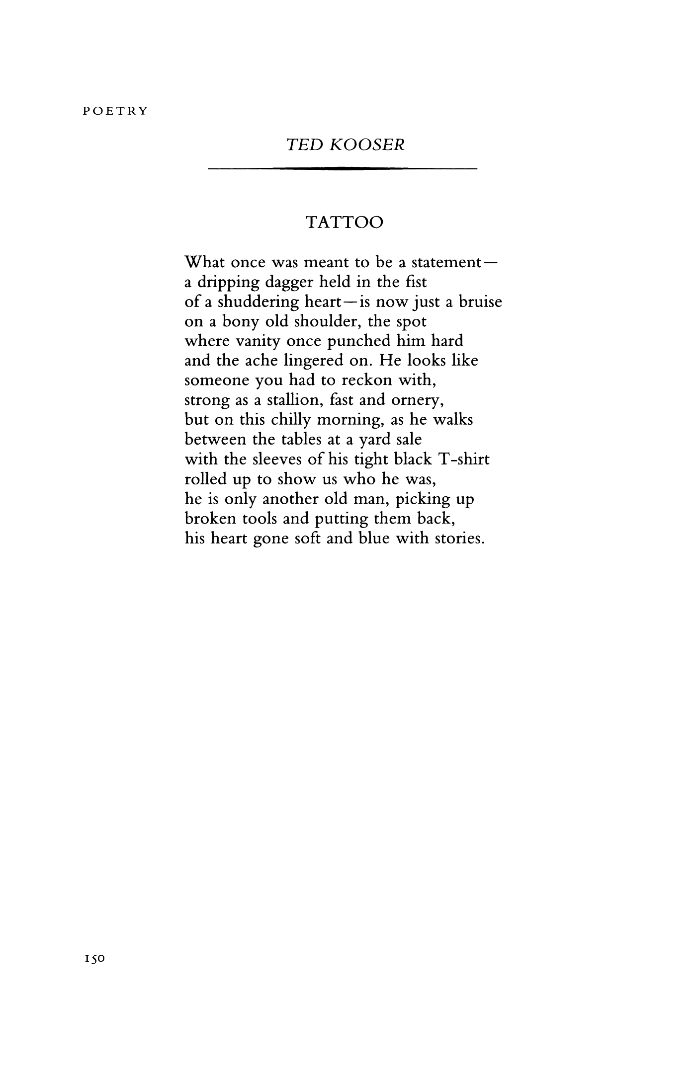 tattoo by ted kooser Tattoo -- by ted kooser what once was meant to be a statement— a dripping dagger held in the fist of a shuddering heart—is now just a bruise on a bony old shoulder, the spot where vanity once punched him hard and the ache lingered on.